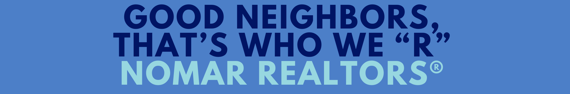 Good Neighbors Thats Who We R NOMAR REALTORS